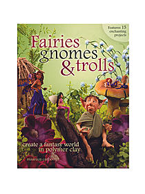 Fairies, Gnomes, & Trolls: Create a Fantasy World in Polymer Clay